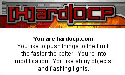 You are hardocp.com You like to push things to the limit, the faster the better.  You're into modification.  You like shiny objects, and flashing lights.