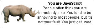 You are JavaScript. People often think you are somebody else.  You tend to be annoying to most people, but it's not your fault.  You just get used.
