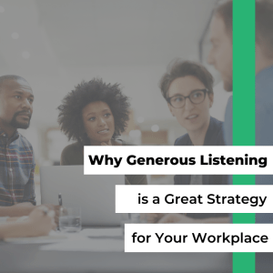 Why Generous Listening is a Great Strategy for Your