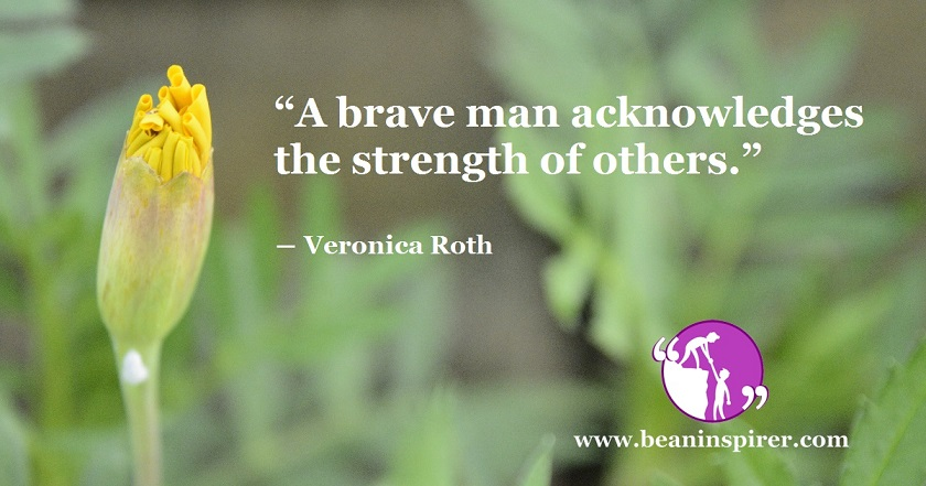 """""""A brave man acknowledges the strength of others."""" ― Veronica Roth"""