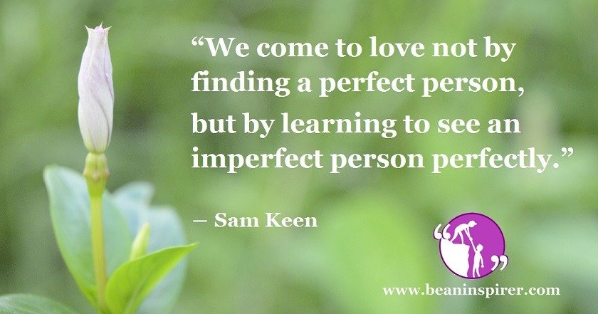 we-come-to-love-not-by-finding-a-perfect-person-but-by-learning-to-see-an-imperfect-person-perfectly-sam-keen-be-an-inspirer