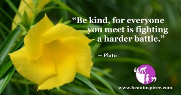 """Be kind, for everyone you meet is fighting a harder battle."" ― Plato"