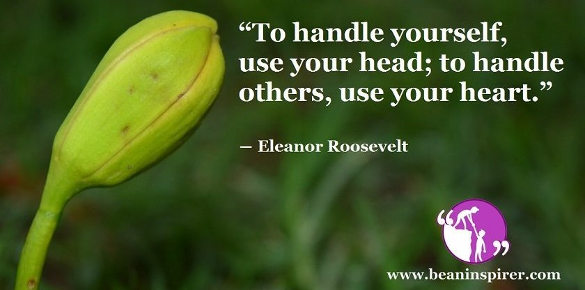 """""""To handle yourself, use your head; to handle others, use your heart."""" ― Eleanor Roosevelt"""