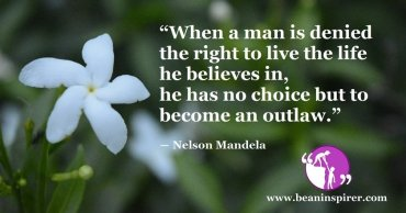 """When a man is denied the right to live the life he believes in, he has no choice but to become an outlaw."" ― Nelson Mandela"