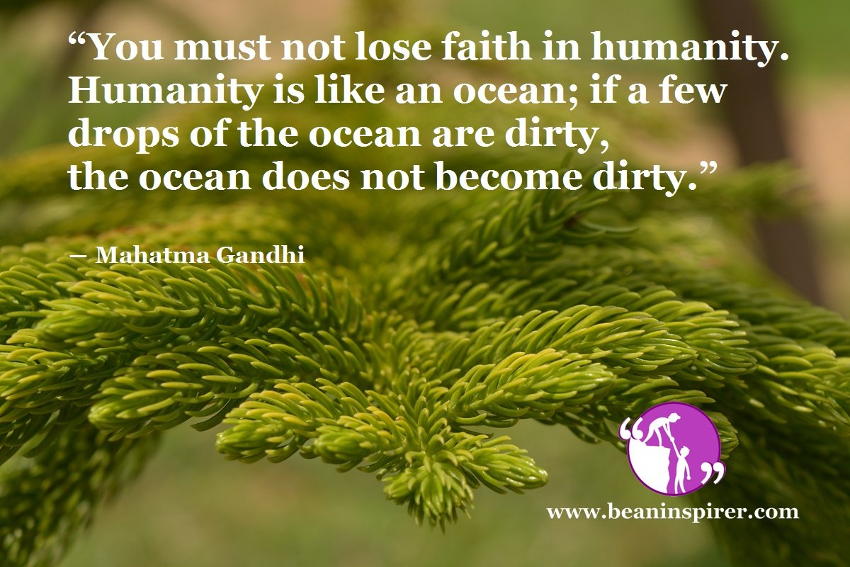 """""""You must not lose faith in humanity. Humanity is like an ocean; if a few drops of the ocean are dirty, the ocean does not become dirty."""" ― Mahatma Gandhi"""