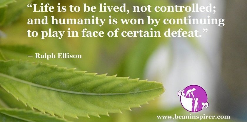 life-is-to-be-lived-not-controlled-and-humanity-is-won-by-continuing-to-play-in-face-of-certain-defeat-ralph-ellison-be-an-inspirer-fi