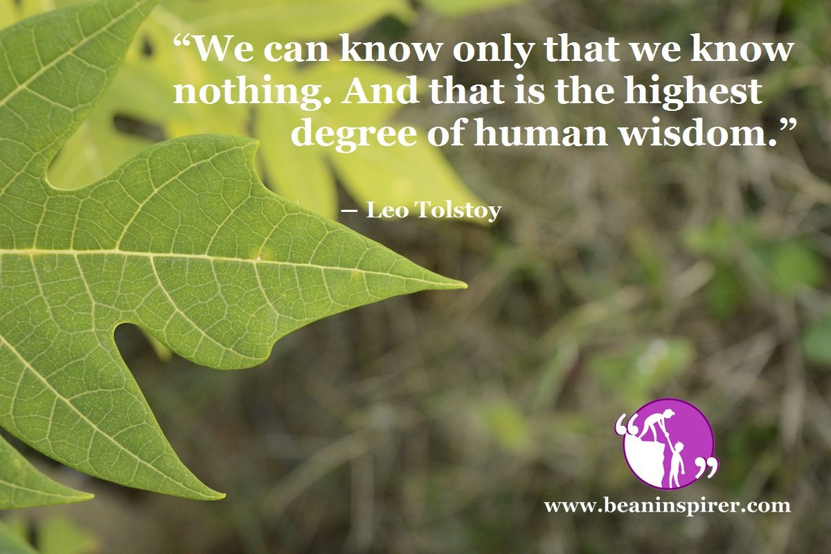 """We can know only that we know nothing. And that is the highest degree of human wisdom."" ― Leo Tolstoy"