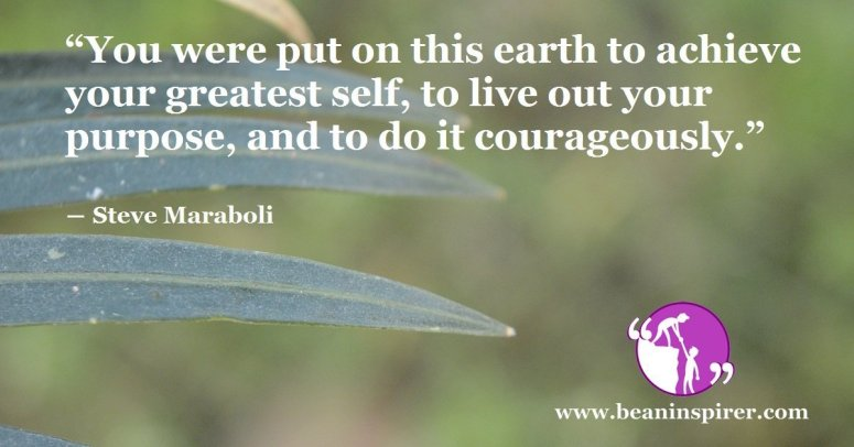 you-were-put-on-this-earth-to-achieve-your-greatest-self-to-live-out-your-purpose-and-to-do-it-courageously-steve-maraboli-be-an-inspirer-fi