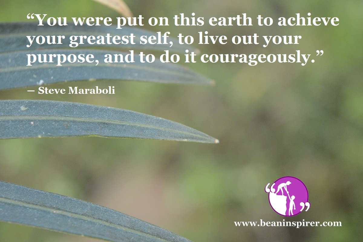 """You were put on this earth to achieve your greatest self, to live out your purpose, and to do it courageously."" ― Steve Maraboli"