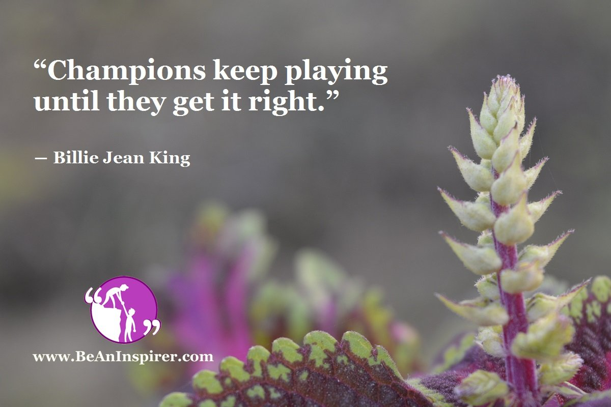 """""""Champions keep playing until they get it right."""" ― Billie Jean King"""