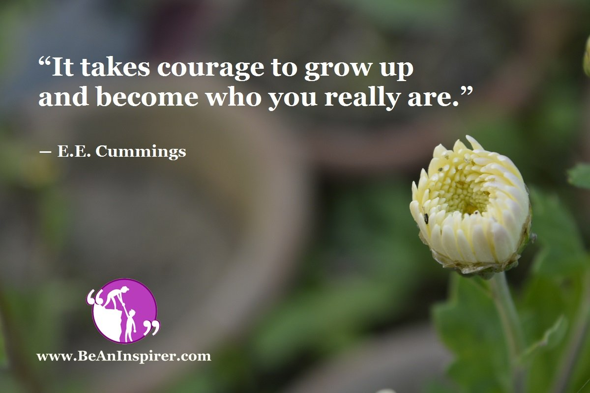 """It takes courage to grow up and become who you really are."" ― E.E. Cummings"