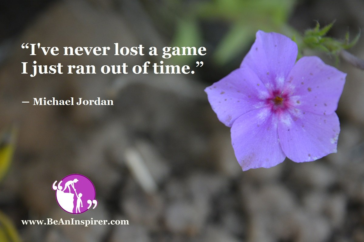 """""""I've never lost a game I just ran out of time."""" ― Michael Jordan"""