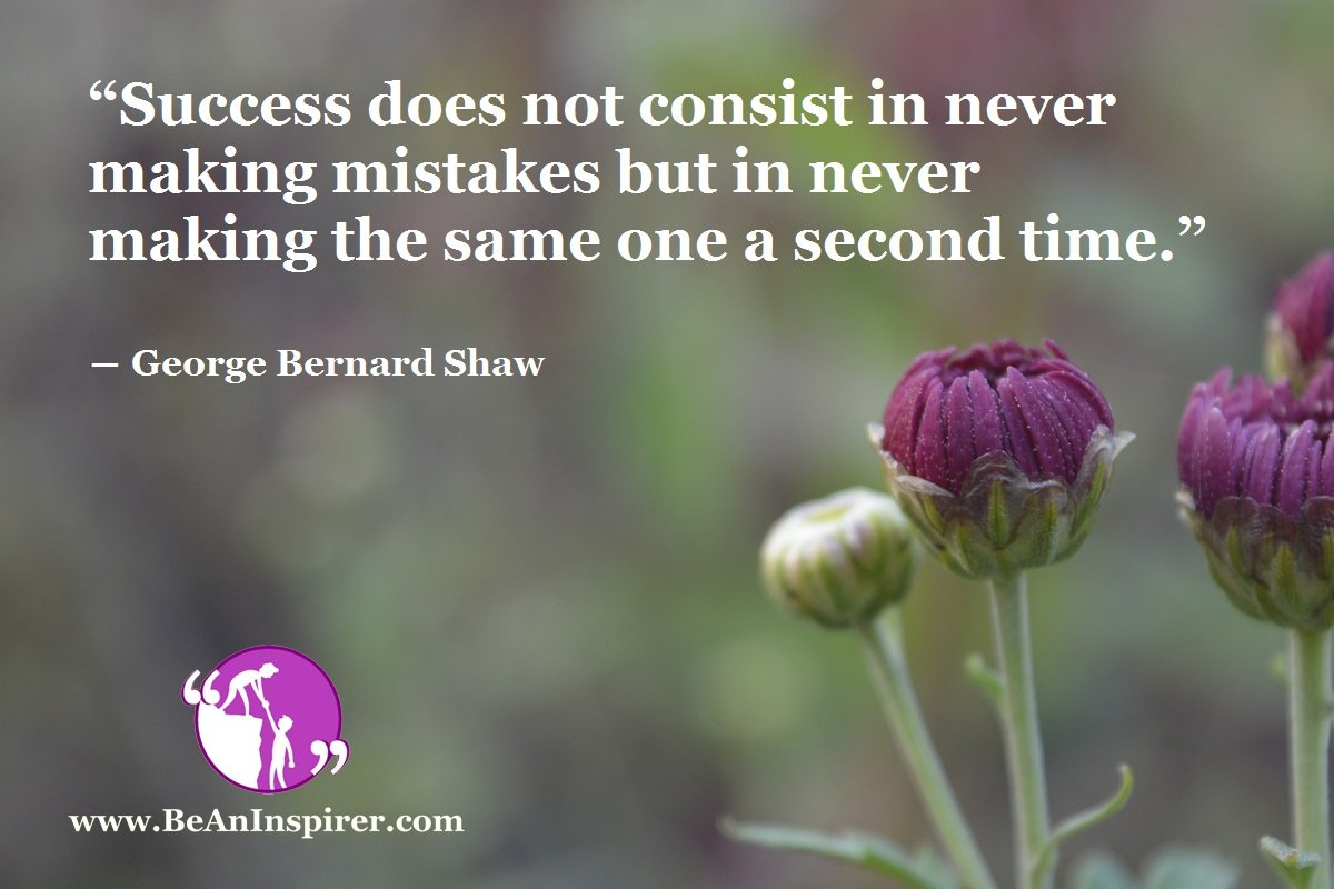 """""""Success does not consist in never making mistakes but in never making the same one a second time."""" ― George Bernard Shaw"""