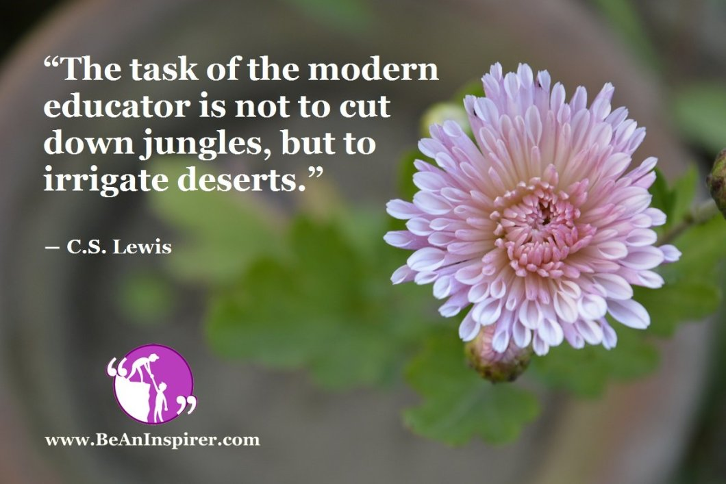 """The task of the modern educator is not to cut down jungles, but to irrigate deserts."" ― C.S. Lewis"