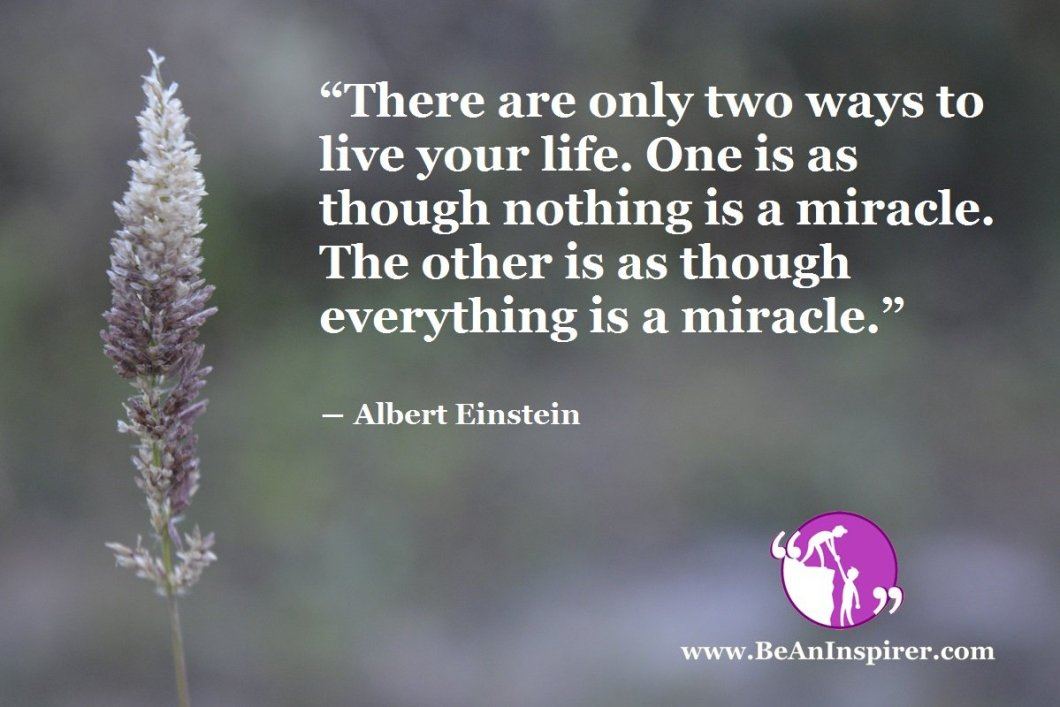 """There are only two ways to live your life. One is as though nothing is a miracle. The other is as though everything is a miracle."" ― Albert Einstein"