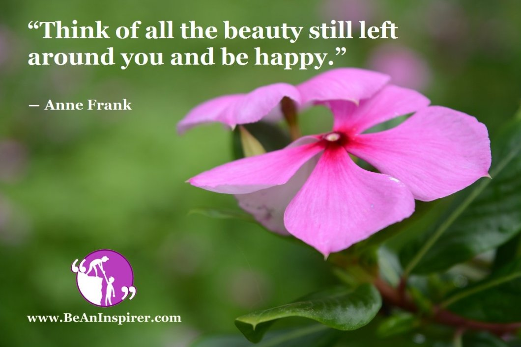 """""""Think of all the beauty still left around you and be happy."""" ― Anne Frank"""
