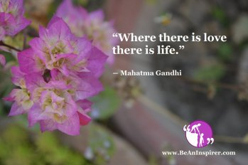 """""""Where there is love there is life."""" ― Mahatma Gandhi"""