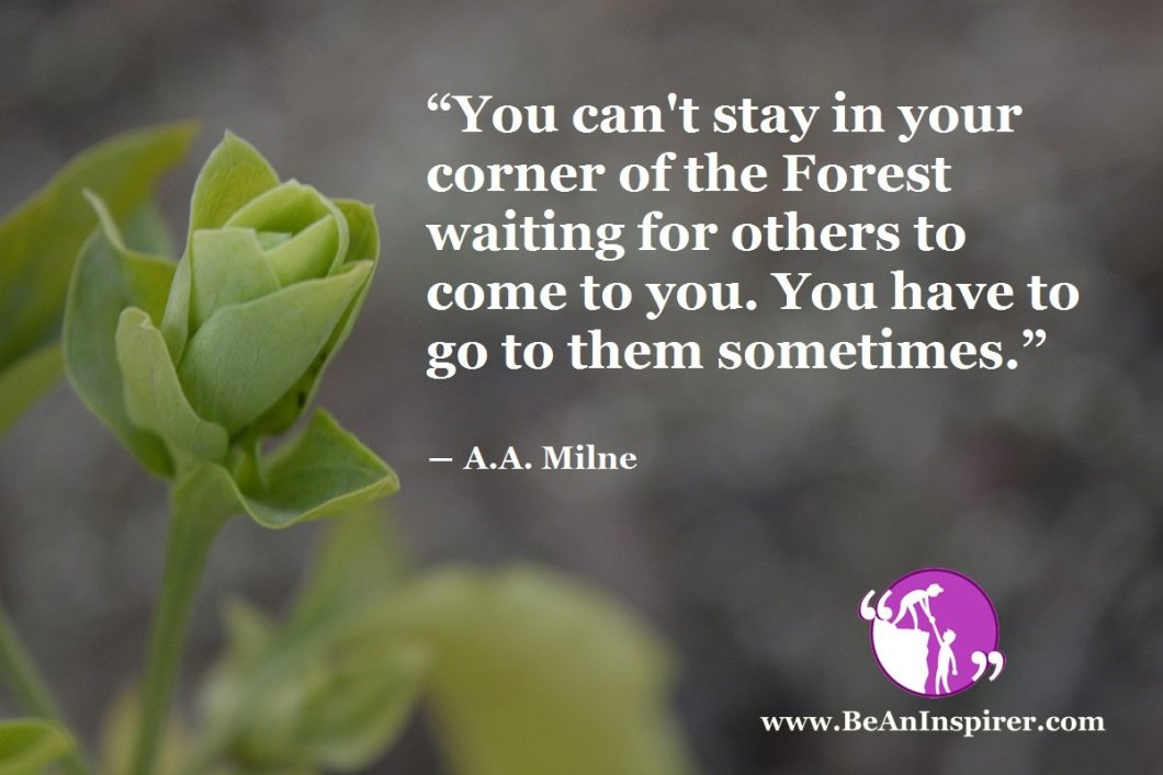 """You can't stay in your corner of the Forest waiting for others to come to you. You have to go to them sometimes."" ― A.A. Milne"