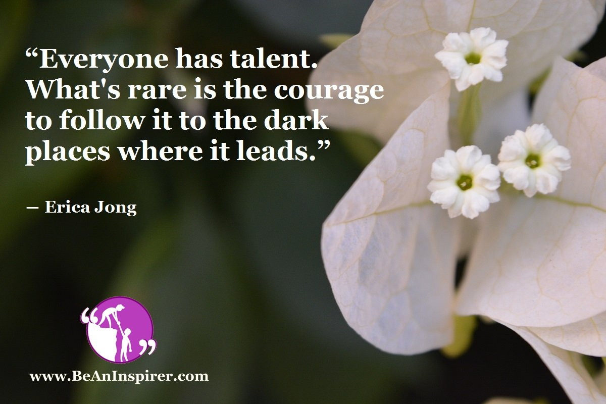 """""""Everyone has talent. What's rare is the courage to follow it to the dark places where it leads."""" ― Erica Jong"""