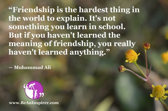 """""""Friendship is the hardest thing in the world to explain. It's not something you learn in school. But if you haven't learned the meaning of friendship, you really haven't learned anything."""" ― Muhammad Ali"""
