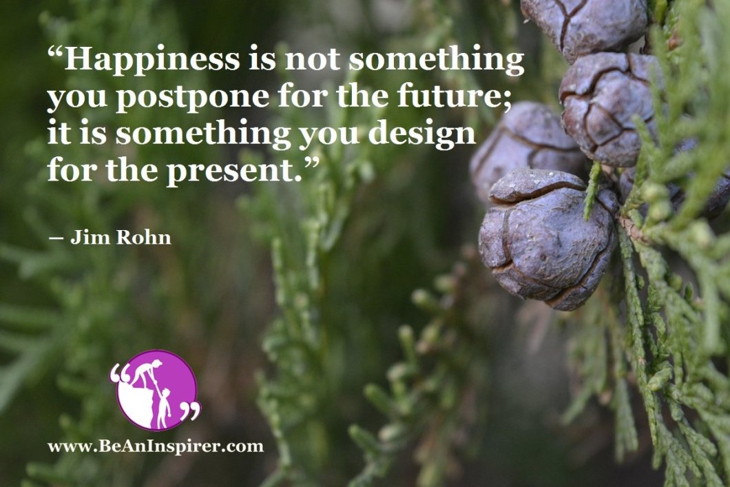"""Happiness is not something you postpone for the future; it is something you design for the present."" ― Jim Rohn"