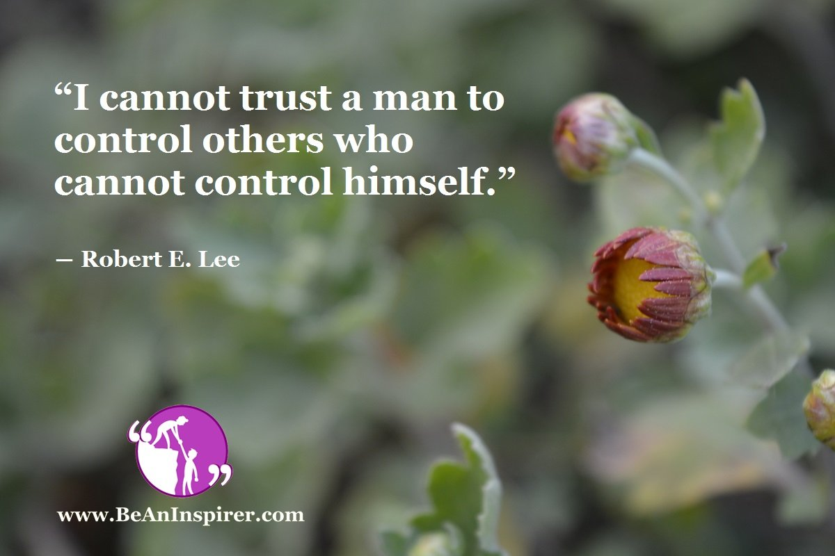 """I cannot trust a man to control others who cannot control himself."" ― Robert E. Lee"