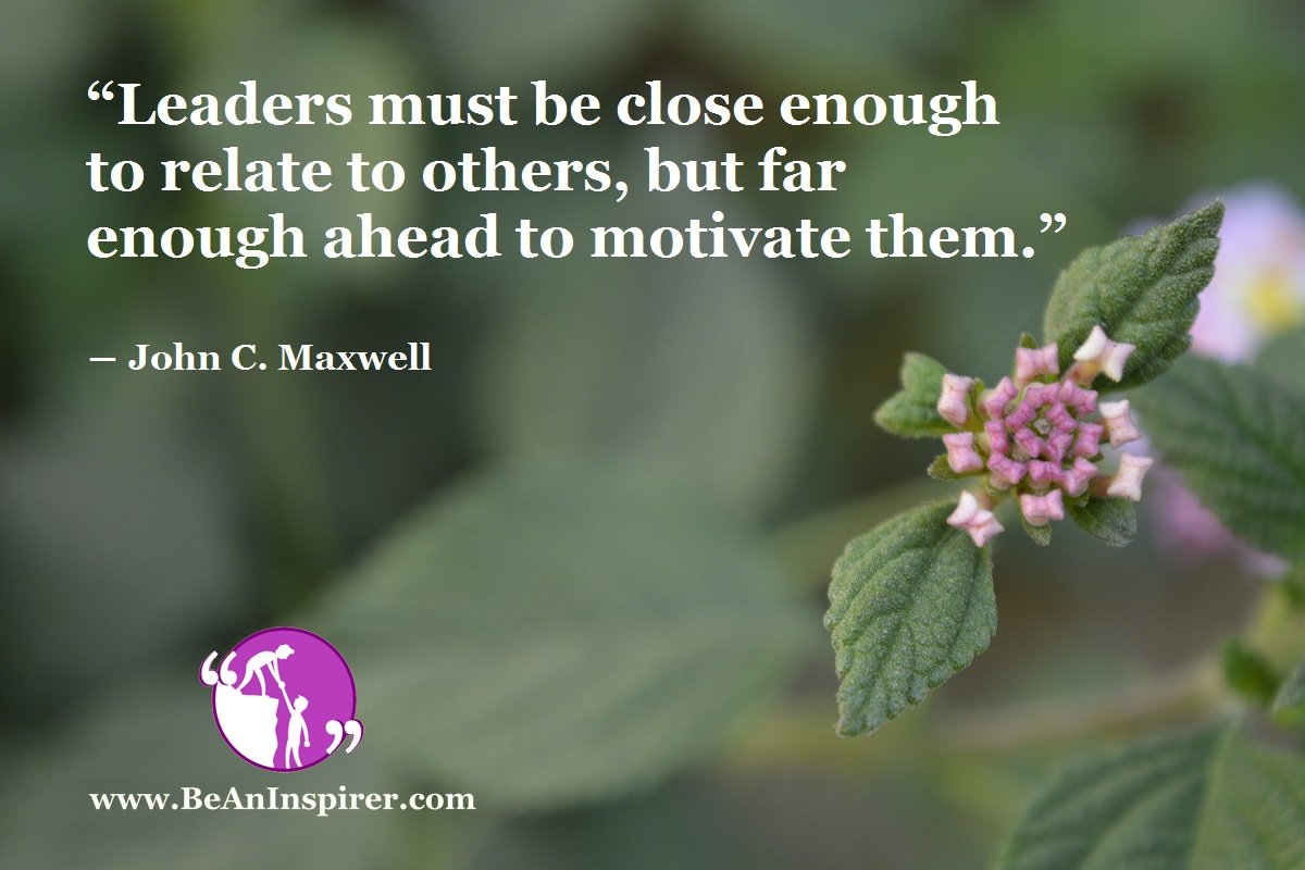 """Leaders must be close enough to relate to others, but far enough ahead to motivate them."" ― John C. Maxwell"