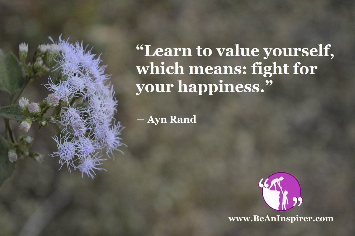 """Learn to value yourself, which means: fight for your happiness."" ― Ayn Rand"