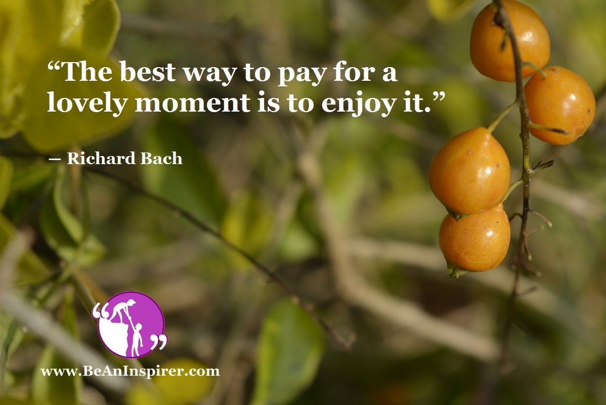 """The best way to pay for a lovely moment is to enjoy it."" ― Richard Bach"