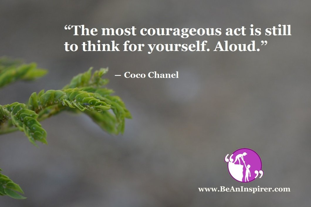 """The most courageous act is still to think for yourself. Aloud."" ― Coco Chanel"