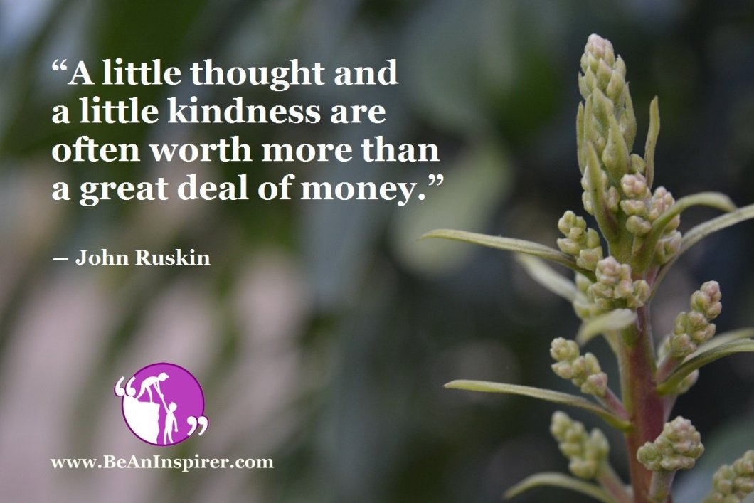 A-little-thought-and-a-little-kindness-are-often-worth-more-than-a-great-deal-of-money-John-Ruskin-Be-An-Inspirer