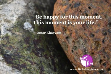 Be-happy-for-this-moment-This-moment-is-your-life-Omar-Khayyam-Be-An-Inspirer