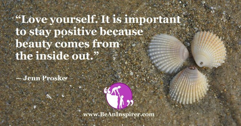 Love-yourself-It-is-important-to-stay-positive-because-beauty-comes-from-the-inside-out-Jenn-Proske-Be-An-Inspirer-FI