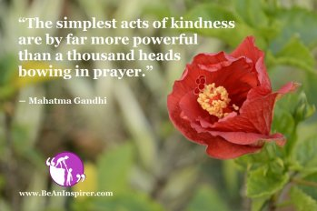 The-simplest-acts-of-kindness-are-by-far-more-powerful-than-a-thousand-heads-bowing-in-prayer-Mahatma-Gandhi-Be-An-Inspirer