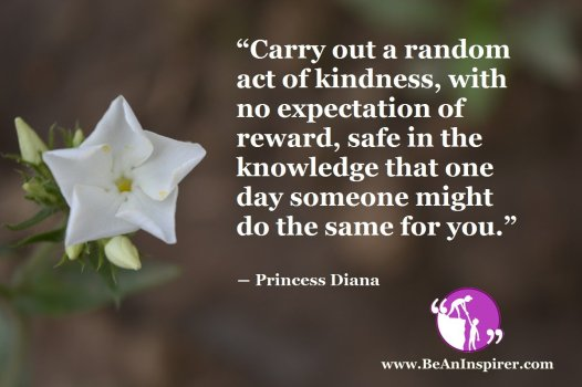 Carry-out-a-random-act-of-kindness-with-no-expectation-of-reward-safe-in-the-knowledge-that-one-day-someone-might-do-the-same-for-you-Princess-Diana-Be-An-Inspirer