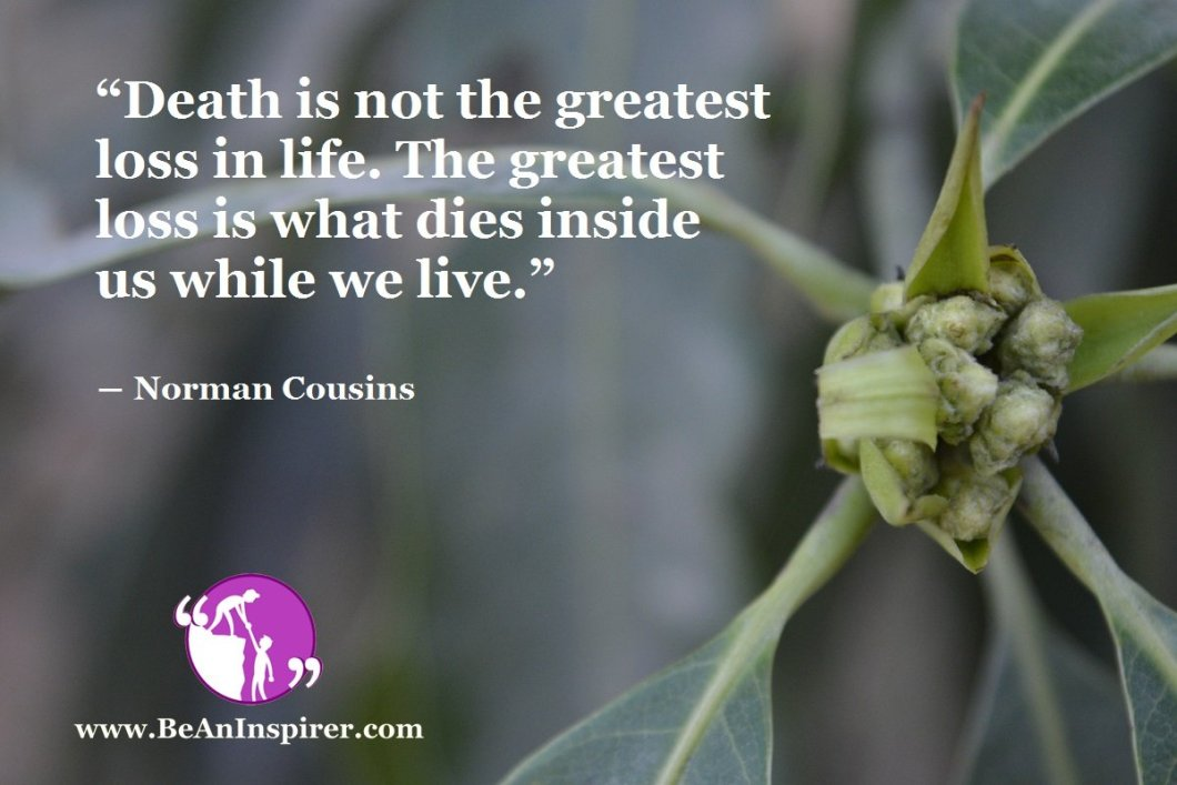 Death-is-not-the-greatest-loss-in-life-The-greatest-loss-is-what-dies-inside-us-while-we-live-Norman-Cousins-Be-An-Inspirer-