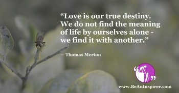 Love-is-our-true-destiny-We-do-not-find-the-meaning-of-life-by-ourselves-alone-we-find-it-with-another-Thomas-Merton-Be-An-Inspirer-FI
