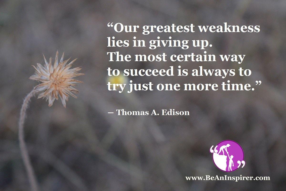 Our-greatest-weakness-lies-in-giving-up-The-most-certain-way-to-succeed-is-always-to-try-just-one-more-time-Thomas-A-Edison-Be-An-Inspirer