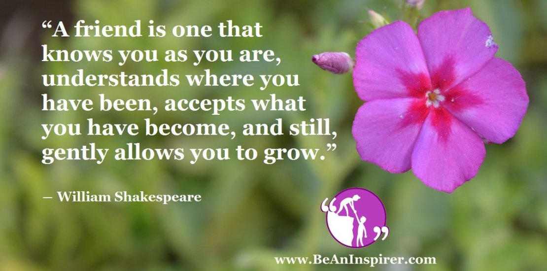 A-friend-is-one-that-knows-you-as-you-are-understands-where-you-have-been-accepts-what-you-have-become-and-still-gently-allows-you-to-grow-William-Shakespeare-Be-An-Inspirer-FI