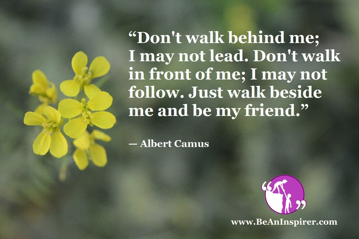 Dont-walk-behind-me-I-may-not-lead-Dont-walk-in-front-of-me-I-may-not-follow-Just-walk-beside-me-and-be-my-friend-Albert-Camus-Be-An-Inspirer