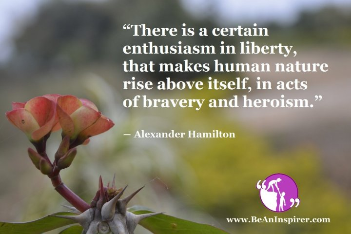 There-is-a-certain-enthusiasm-in-liberty-that-makes-human-nature-rise-above-itself-in-acts-of-bravery-and-heroism-Alexander-Hamilton-Be-An-Inspirer