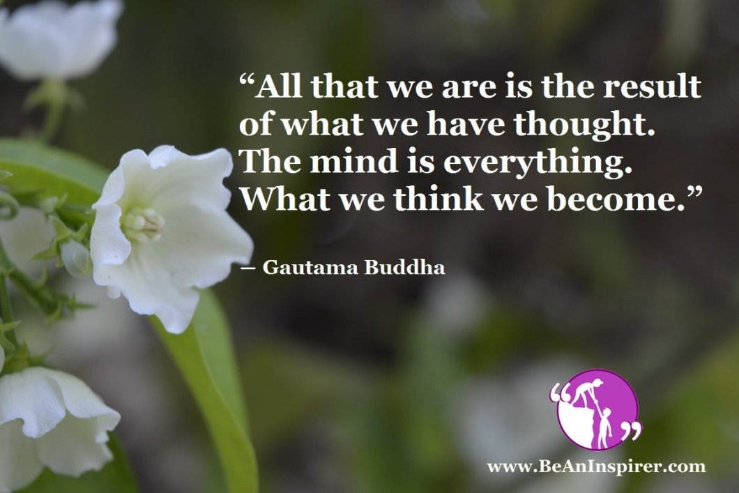 All-that-we-are-is-the-result-of-what-we-have-thought-The-mind-is-everything-What-we-think-we-become-Gautama-Buddha-Be-An-Inspirer