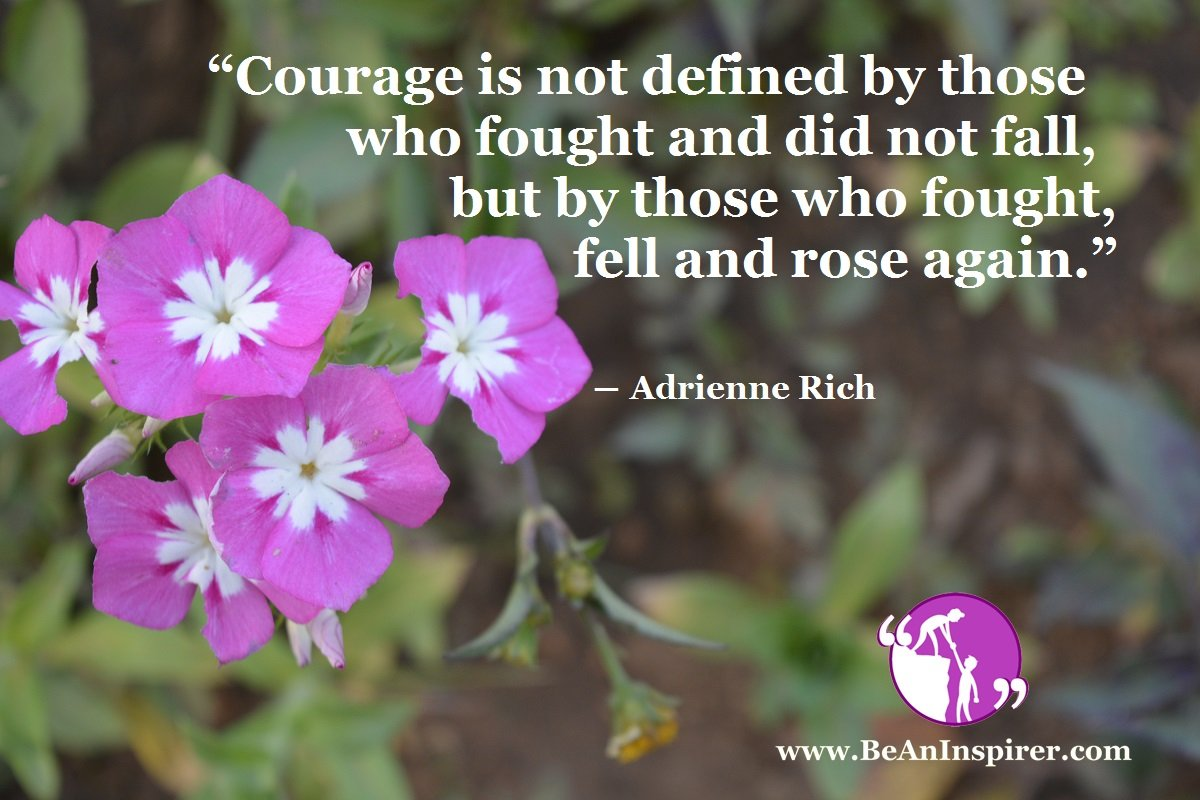 Courage is not defined by those who fought and did not fall, but by those who fought, fell and rose again