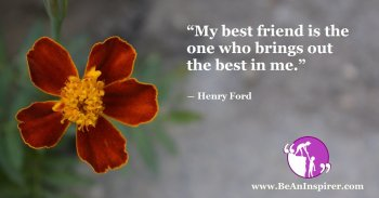 My-best-friend-is-the-one-who-brings-out-the-best-in-me-Henry-Ford-Friendship-Quote-Be-An-Inspirer-FI