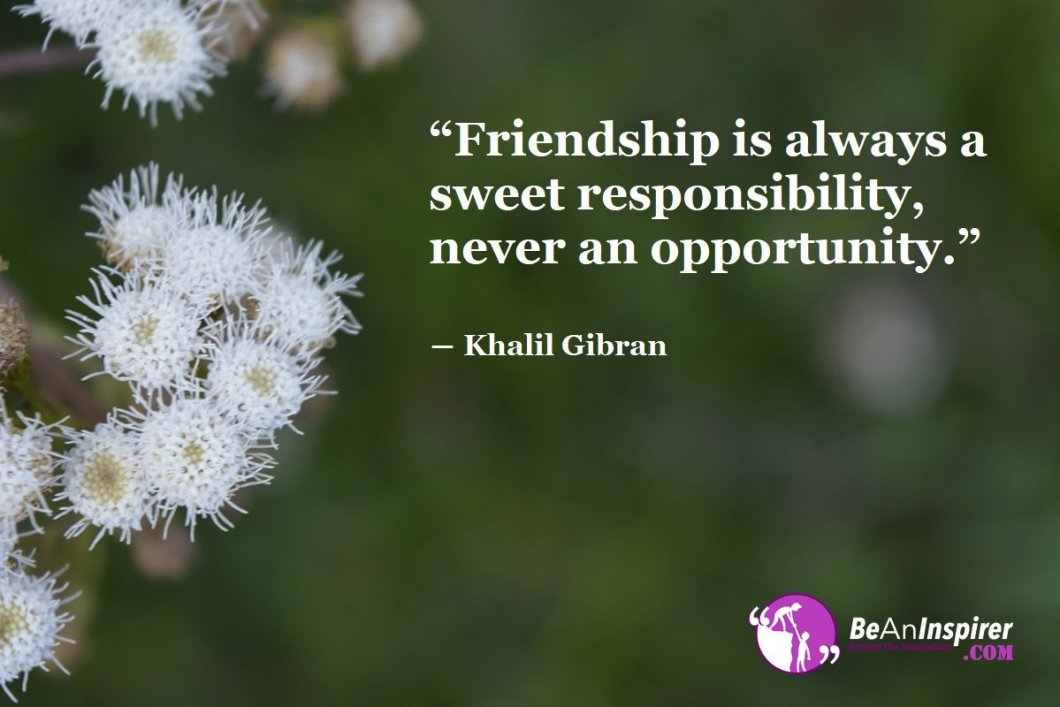 Friendship-is-always-a-sweet-responsibility-never-an-opportunity-Khalil-Gibran-Friendship-Quote-Be-An-Inspirer