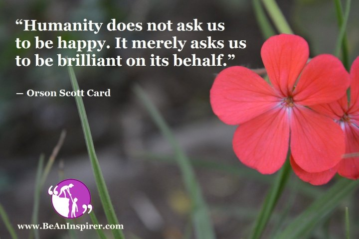 Humanity-does-not-ask-us-to-be-happy-It-merely-asks-us-to-be-brilliant-on-its-behalf-Orson-Scott-Card-Humanity-Quote-Be-An-Inspirer