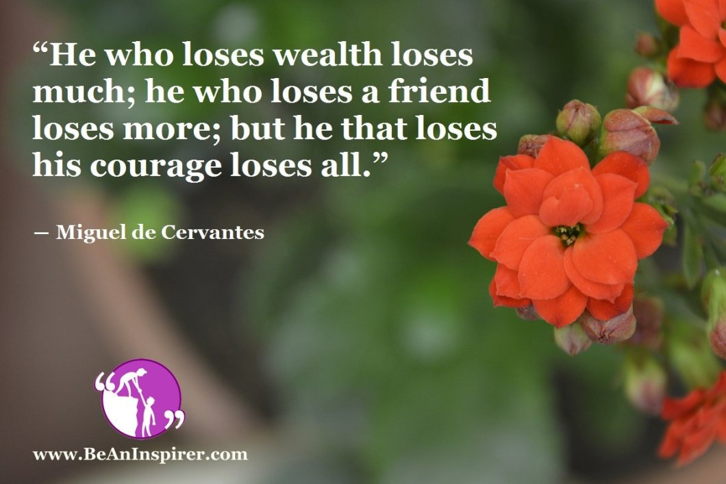 He-who-loses-wealth-loses-much-he-who-loses-a-friend-loses-more-but-he-that-loses-his-courage-loses-all-Miguel-de-Cervantes-Courage-Quote-Be-An-Inspirer