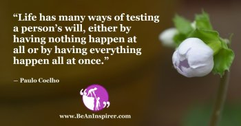 Life-has-many-ways-of-testing-a-persons-will-either-by-having-nothing-happen-at-all-or-by-having-everything-happen-all-at-once-Paulo-Coelho-Positivity-Quuote-Be-An-Inspirer-FI