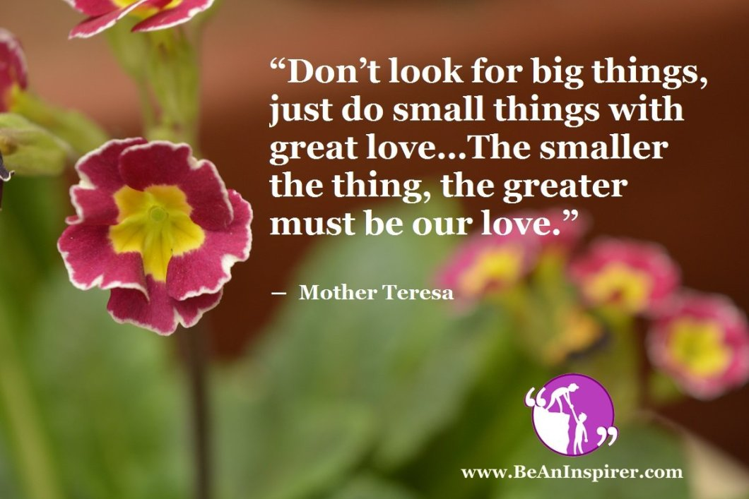 Dont-look-for-big-things-just-do-small-things-with-great-love-The-smaller-the-thing-the-greater-must-be-our-love-Mother-Teresa-Be-An-Inspirer