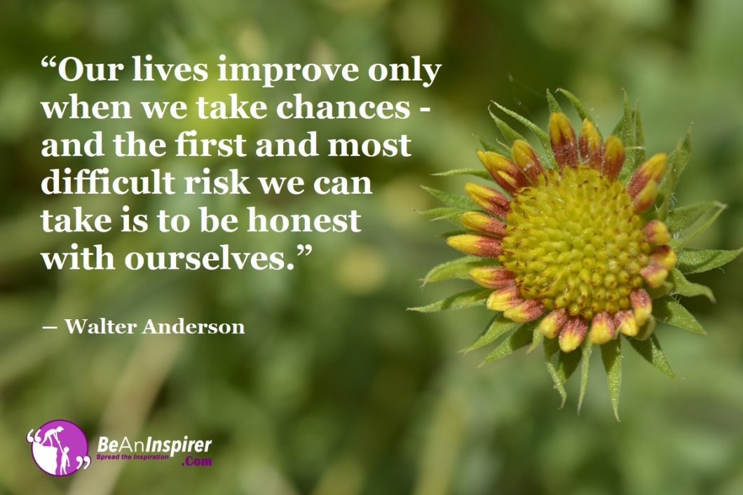 Our-lives-improve-only-when-we-take-chances-and-the-first-and-most-difficult-risk-we-can-take-is-to-be-honest-with-ourselves-Walter-Anderson-Honesty-Quote-Be-An-Inspirer